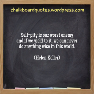 Self-pity is our worst enemy